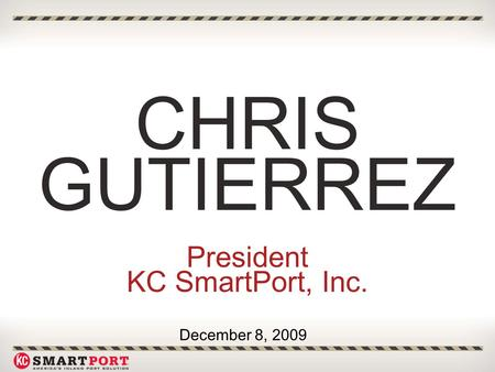 CHRIS GUTIERREZ President KC SmartPort, Inc. December 8, 2009.