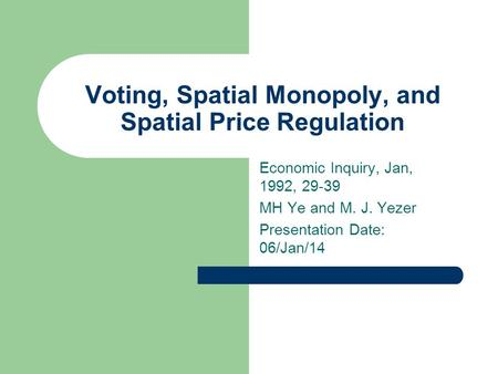 Voting, Spatial Monopoly, and Spatial Price Regulation Economic Inquiry, Jan, 1992, 29-39 MH Ye and M. J. Yezer Presentation Date: 06/Jan/14.