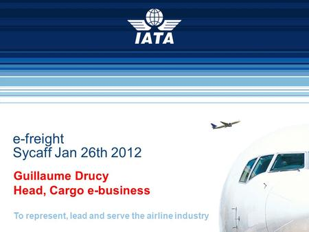 To represent, lead and serve the airline industry e-freight Sycaff Jan 26th 2012 Guillaume Drucy Head, Cargo e-business.