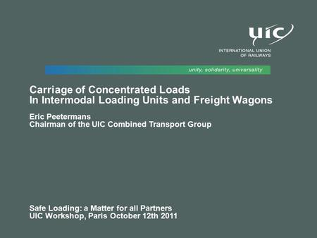 Carriage of Concentrated Loads In Intermodal Loading Units and Freight Wagons Eric Peetermans Chairman of the UIC Combined Transport Group Safe Loading: