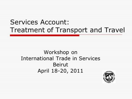 Services Account: Treatment of Transport and Travel Workshop on International Trade in Services Beirut April 18-20, 2011.