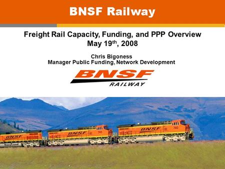 0 Freight Rail Capacity, Funding, and PPP Overview May 19 th, 2008 Chris Bigoness Manager Public Funding, Network Development.