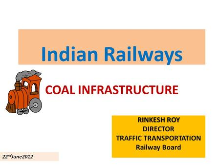Indian Railways COAL INFRASTRUCTURE RINKESH ROY DIRECTOR TRAFFIC TRANSPORTATION Railway Board 22 nd June2012.