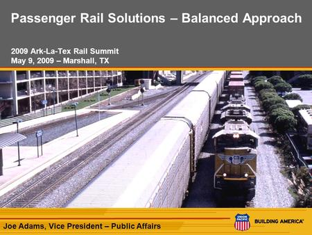 1 Passenger Rail Solutions – Balanced Approach 2009 Ark-La-Tex Rail Summit May 9, 2009 – Marshall, TX Joe Adams, Vice President – Public Affairs.