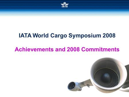 IATA World Cargo Symposium 2008 Achievements and 2008 Commitments.