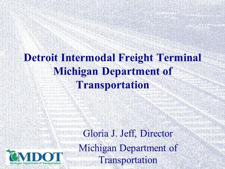 Detroit Intermodal Freight Terminal Michigan Department of Transportation Gloria J. Jeff, Director Michigan Department of Transportation.
