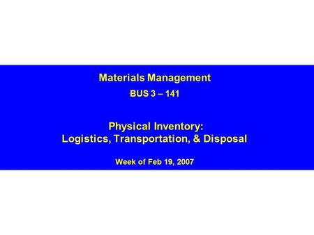 Materials Management BUS 3 – 141 Physical Inventory: Logistics, Transportation, & Disposal Week of Feb 19, 2007.