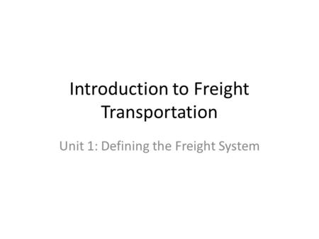 Introduction to Freight Transportation Unit 1: Defining the Freight System.