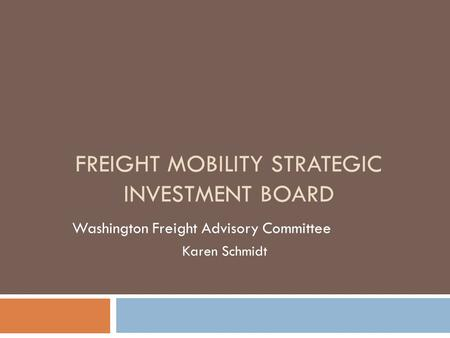 FREIGHT MOBILITY STRATEGIC INVESTMENT BOARD Washington Freight Advisory Committee Karen Schmidt.