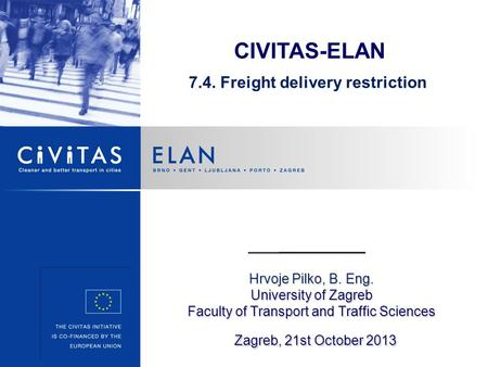 Hrvoje Pilko, B. Eng. University of Zagreb Faculty of Transport and Traffic Sciences Zagreb, 21st October 2013 CIVITAS-ELAN 7.4. Freight delivery restriction.