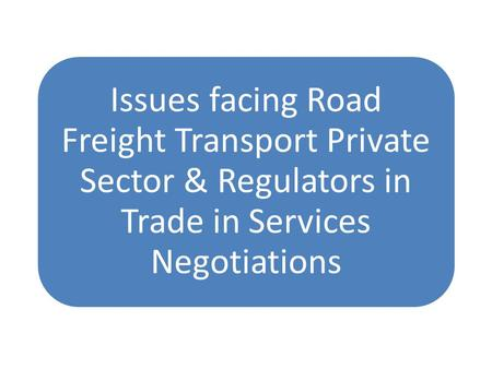 Issues facing Road Freight Transport Private Sector & Regulators in Trade in Services Negotiations.