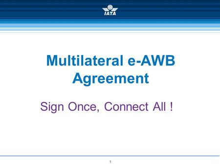 1 Multilateral e-AWB Agreement Sign Once, Connect All !