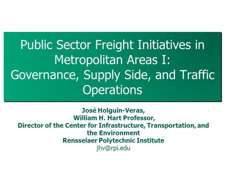 Public Sector Freight Initiatives in Metropolitan Areas I: Governance, Supply Side, and Traffic Operations 1 José Holguín-Veras, William H. Hart Professor,