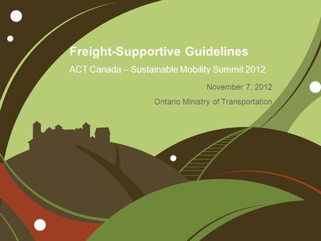 Freight-Supportive Guidelines ACT Canada – Sustainable Mobility Summit 2012 November 7, 2012 Ontario Ministry of Transportation.