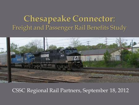 CSSC Regional Rail Partners, September 18, 2012 Chesapeake Connector : Freight and Passenger Rail Benefits Study.