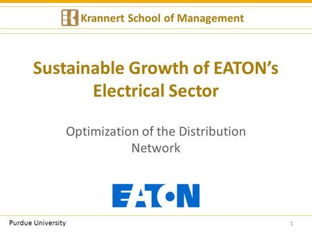 Sustainable Growth of EATON's Electrical Sector Optimization of the Distribution Network 1 Krannert School of Management Purdue University.