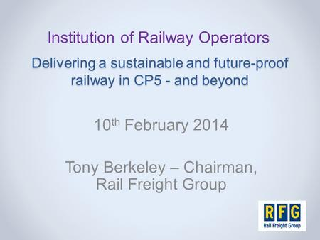 Delivering a sustainable and future-proof railway in CP5 - and beyond 10 th February 2014 Tony Berkeley – Chairman, Rail Freight Group Institution of Railway.