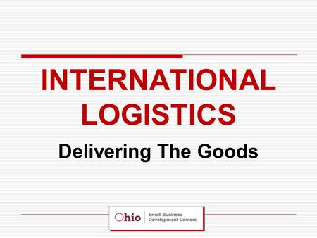"INTERNATIONAL LOGISTICS Delivering The Goods. The Importance of a Logistics Partner… A ""Logistics Partner"" can simplify your export program by allowing."