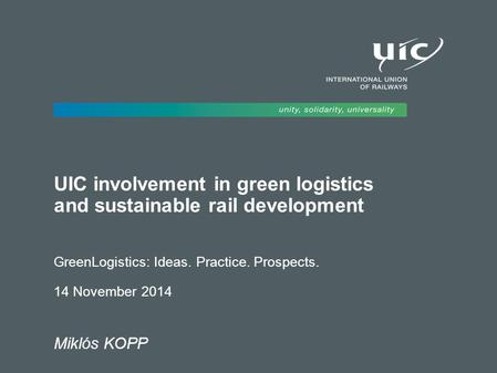 UIC involvement in green logistics and sustainable rail development GreenLogistics: Ideas. Practice. Prospects. 14 November 2014 Miklós KOPP.
