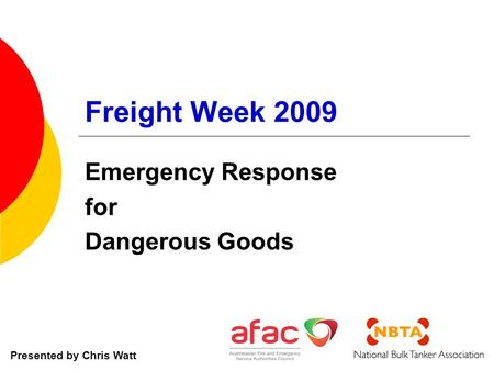 Freight Week 2009 Emergency Response for Dangerous Goods Presented by Chris Watt.