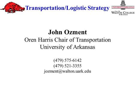 Transportation/Logistic Strategy John Ozment Oren Harris Chair of Transportation University of Arkansas (479) 575-6142 (479) 521-3355