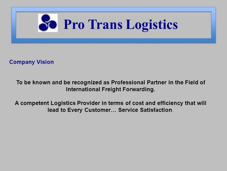 Pro Trans Logistics Company Vision To be known and be recognized as Professional Partner in the Field of International Freight Forwarding. A competent.
