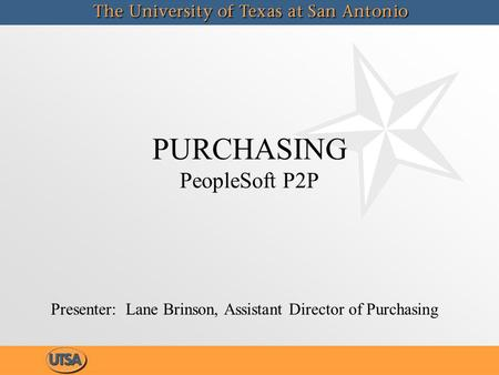 PURCHASING PeopleSoft P2P Presenter: Lane Brinson, Assistant Director of Purchasing.