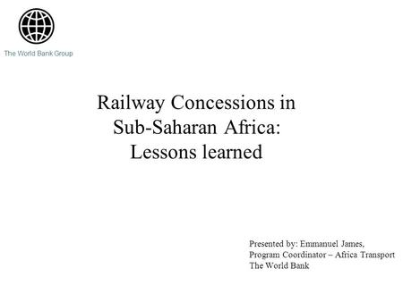 Railway Concessions in Sub-Saharan Africa: Lessons learned Presented by: Emmanuel James, Program Coordinator – Africa Transport The World Bank The World.