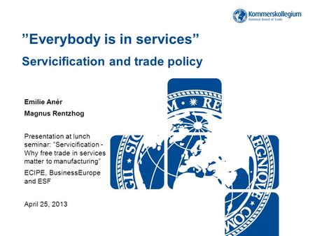 """Everybody is in services"" Servicification and trade policy Emilie Anér Magnus Rentzhog Presentation at lunch seminar: ""Servicification - Why free trade."
