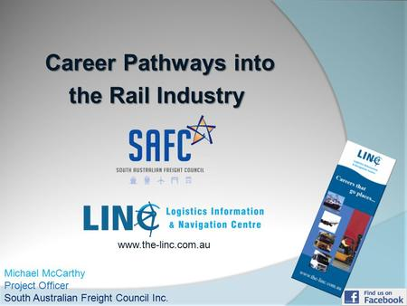 Career Pathways into Career Pathways into the Rail Industry Michael McCarthy Project Officer South Australian Freight Council Inc. www.the-linc.com.au.