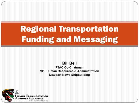 Regional Transportation Funding and Messaging Bill Bell FTAC Co-Chairman VP, Human Resources & Administration Newport News Shipbuilding.