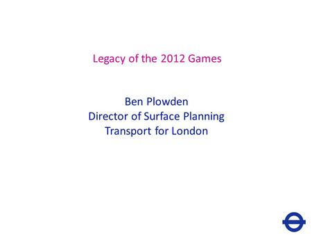 Legacy of the 2012 Games Ben Plowden Director of Surface Planning Transport for London.