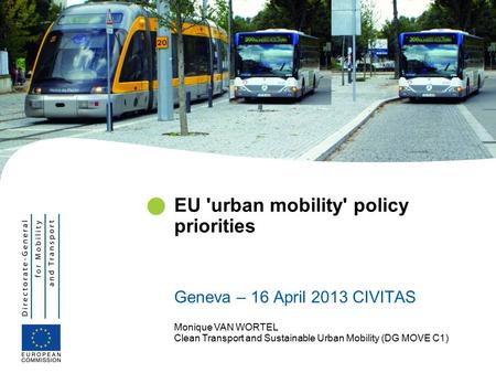 Monique VAN WORTEL Clean Transport and Sustainable Urban Mobility (DG MOVE C1) EU 'urban mobility' policy priorities Geneva – 16 April 2013 CIVITAS.
