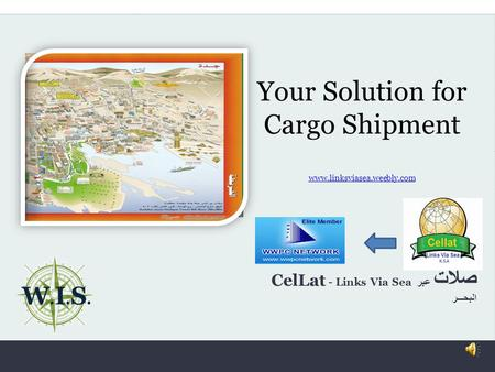 Your Solution for Cargo Shipment www.linksviasea.weebly.com www.linksviasea.weebly.com W. I. S. CelLat - Links Via Sea صلات عبر البحـــر.