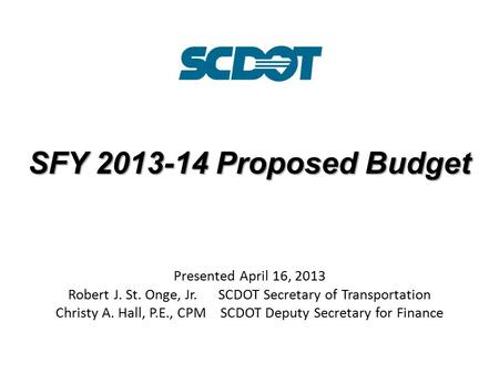 SFY 2013-14 Proposed Budget Presented April 16, 2013 Robert J. St. Onge, Jr. SCDOT Secretary of Transportation Christy A. Hall, P.E., CPM SCDOT Deputy.