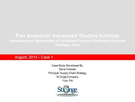 Pan American Advanced Studies Institute Simulation and Optimization of Globalized Physical Distribution Systems Santiago, Chile August, 2013 – Case 1 Case.