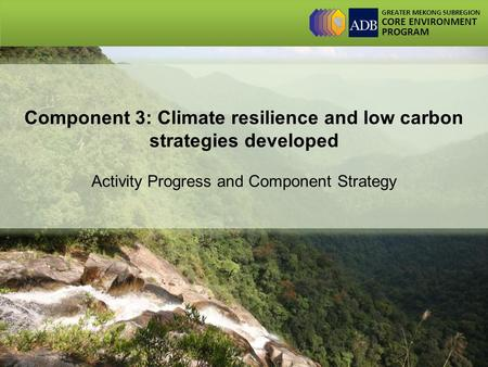 GREATER MEKONG SUBREGION CORE ENVIRONMENT PROGRAM Component 3: Climate resilience and low carbon strategies developed Activity Progress and Component Strategy.