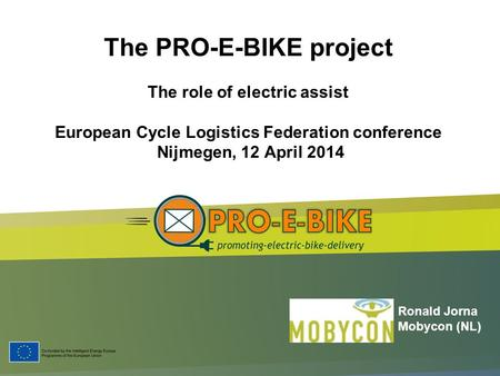 The PRO-E-BIKE project The role of electric assist European Cycle Logistics Federation conference Nijmegen, 12 April 2014 Ronald Jorna Mobycon (NL)