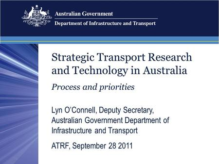 Strategic Transport Research and Technology in Australia Process and priorities Lyn O'Connell, Deputy Secretary, Australian Government Department of Infrastructure.