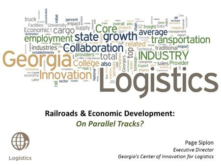 Railroads & Economic Development: On Parallel Tracks? Page Siplon Executive Director Georgia's Center of Innovation for Logistics.