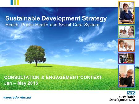 Www.sdu.nhs.uk Sustainable Development Strategy Health, Public Health and Social Care System CONSULTATION & ENGAGEMENT CONTEXT Jan – May 2013.