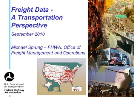 Freight Data - A Transportation Perspective September 2010 Michael Sprung – FHWA, Office of Freight Management and Operations.
