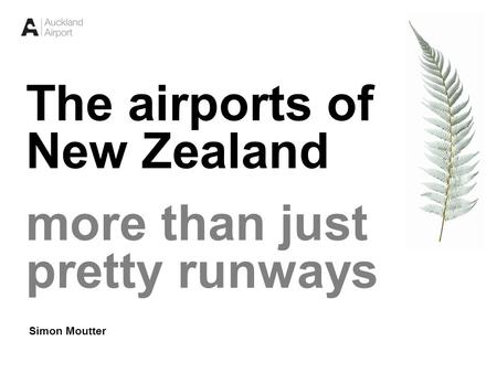 1 The airports of New Zealand more than just pretty runways Simon Moutter.