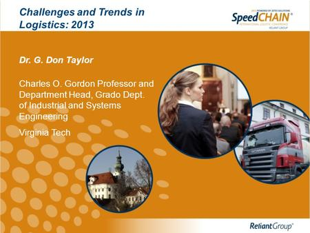 Challenges and Trends in Logistics: 2013 Dr. G. Don Taylor Charles O. Gordon Professor and Department Head, Grado Dept. of Industrial and Systems Engineering.