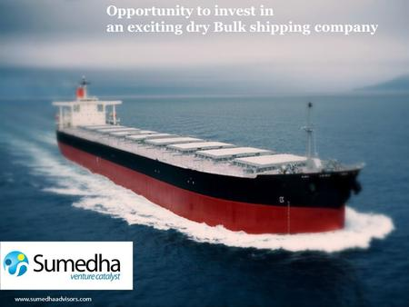 Www.sumedhaadvisors.com Opportunity to invest in an exciting dry Bulk shipping company www.sumedhaadvisors.com.
