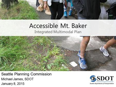 Accessible Mt. Baker Integrated Multimodal Plan Seattle Planning Commission Michael James, SDOT January 8, 2015.