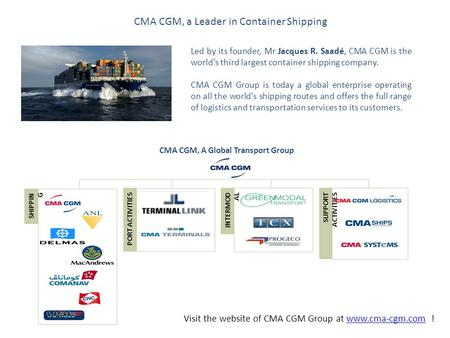 CMA CGM, a Leader in Container Shipping Led by its founder, Mr Jacques R. Saadé, CMA CGM is the world's third largest container shipping company. CMA CGM.
