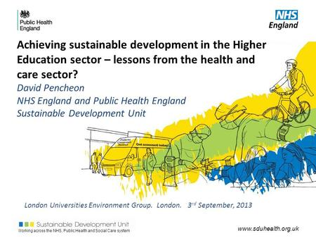 Working across the NHS, Public Health and Social Care system www.sduhealth.org.uk Achieving sustainable development in the Higher Education sector – lessons.