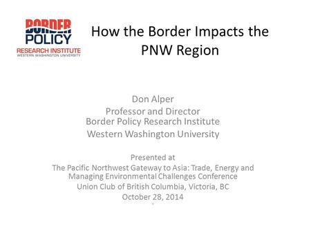 How the Border Impacts the PNW Region Don Alper Professor and Director Border Policy Research Institute Western Washington University Presented at The.
