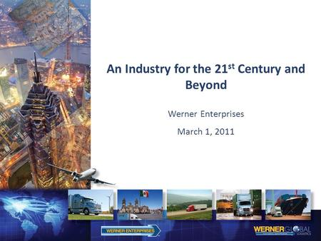 An Industry for the 21 st Century and Beyond Werner Enterprises March 1, 2011.